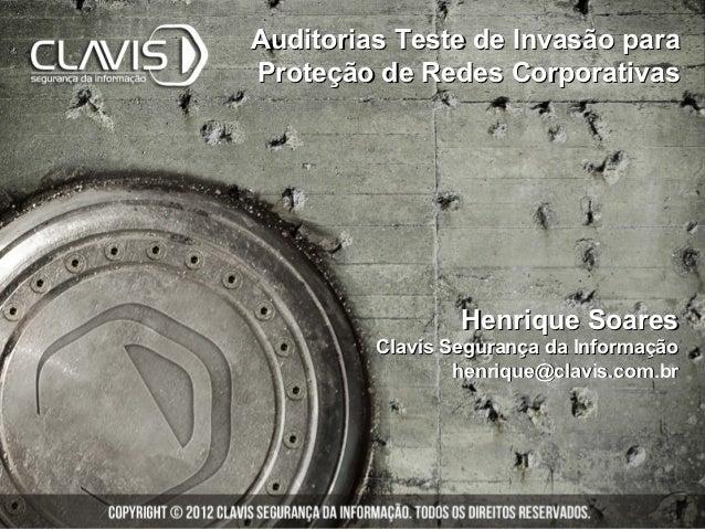 Auditorias Teste de Invasão paraProteção de Redes Corporativas                 Henrique Soares         Clavis Segurança da...