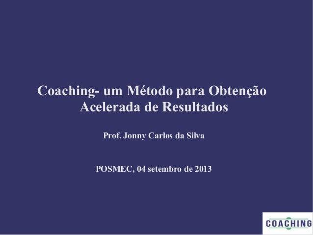 Coaching- um Método para Obtenção Acelerada de Resultados Prof. Jonny Carlos da Silva POSMEC, 04 setembro de 2013