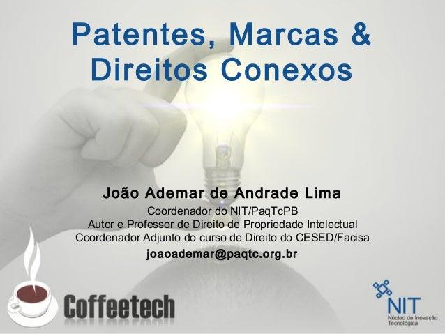Patentes, Marcas & Direitos Conexos João Ademar de Andrade Lima Coordenador do NIT/PaqTcPB Autor e Professor de Direito de...