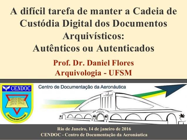 A difícil tarefa de manter a Cadeia de Custódia Digital dos Documentos Arquivísticos: Autênticos ou Autenticados Prof. Dr....