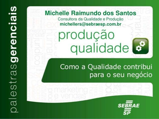 Como a Qualidade contribui para o seu negócio Michelle Raimundo dos Santos Consultora da Qualidade e Produção michellers@s...