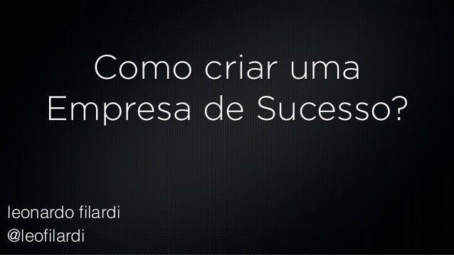 leonardo filardi @leofilardi Como criar uma Empresa de Sucesso?