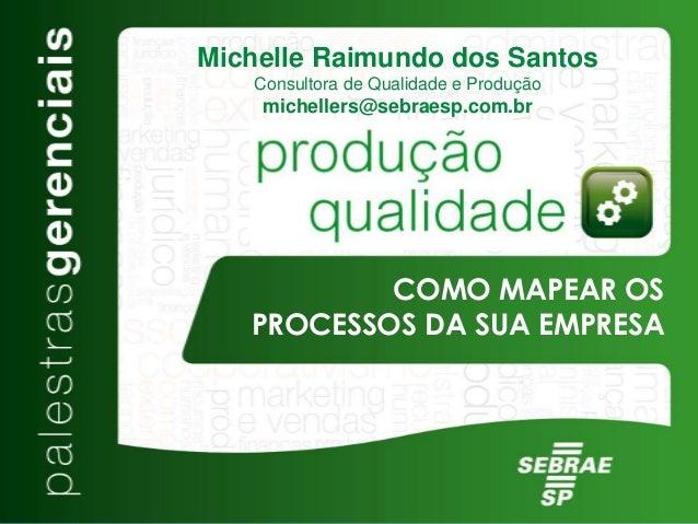 COMO MAPEAR OS PROCESSOS DA SUA EMPRESA Michelle Raimundo dos Santos Consultora de Qualidade e Produção michellers@sebraes...