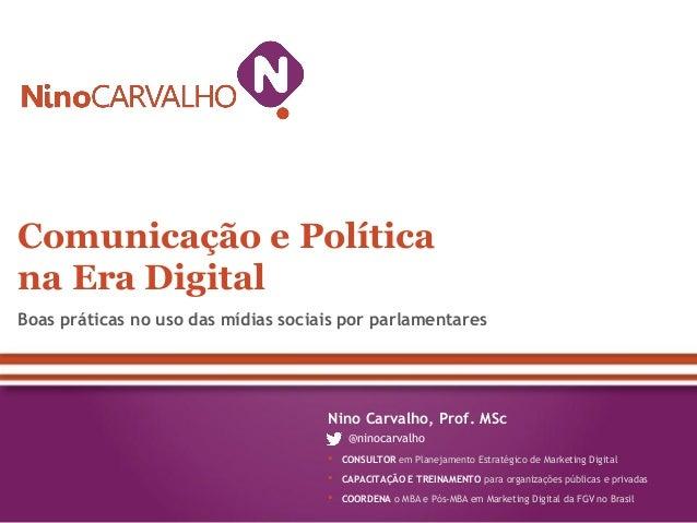 Comunicação e Política na Era Digital Boas práticas no uso das mídias sociais por parlamentares  Nino Carvalho, Prof. MSc ...