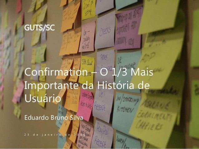 Confirmation – O 1/3 Mais Importante da História de Usuário Eduardo Bruno Silva 2 3 d e j a n e i r o d e 2 0 1 6 GUTS/SC