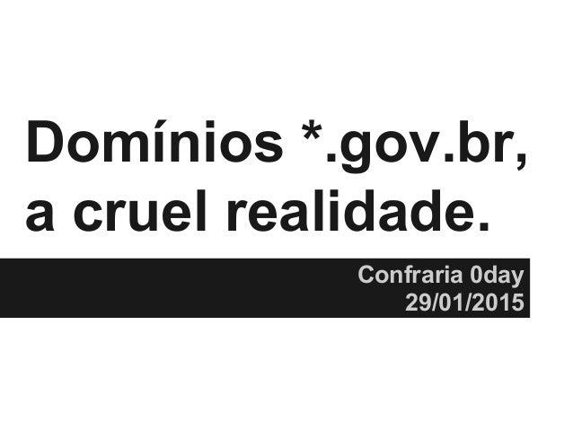 @ThiagoDieb Domínios *.gov.br, a cruel realidade. Confraria 0day 29/01/2015