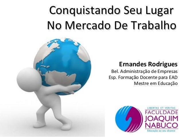 Conquistando Seu LugarNo Mercado De Trabalho              Ernandes Rodrigues           Bel. Administração de Empresas     ...