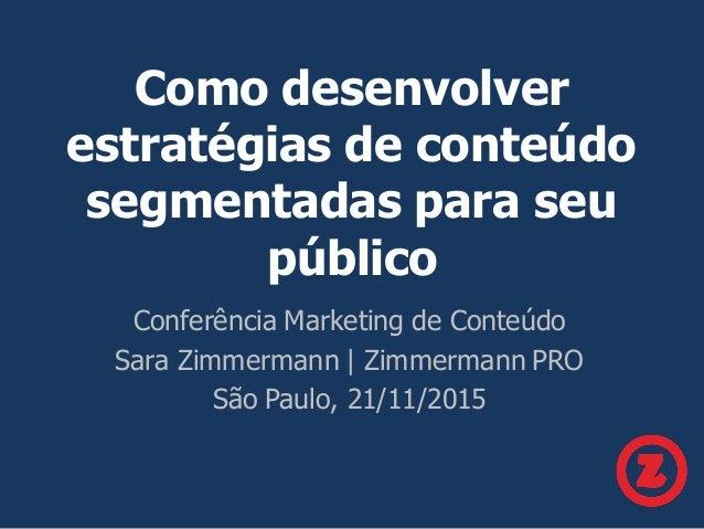 Como desenvolver estratégias de conteúdo segmentadas para seu público Conferência Marketing de Conteúdo Sara Zimmermann | ...