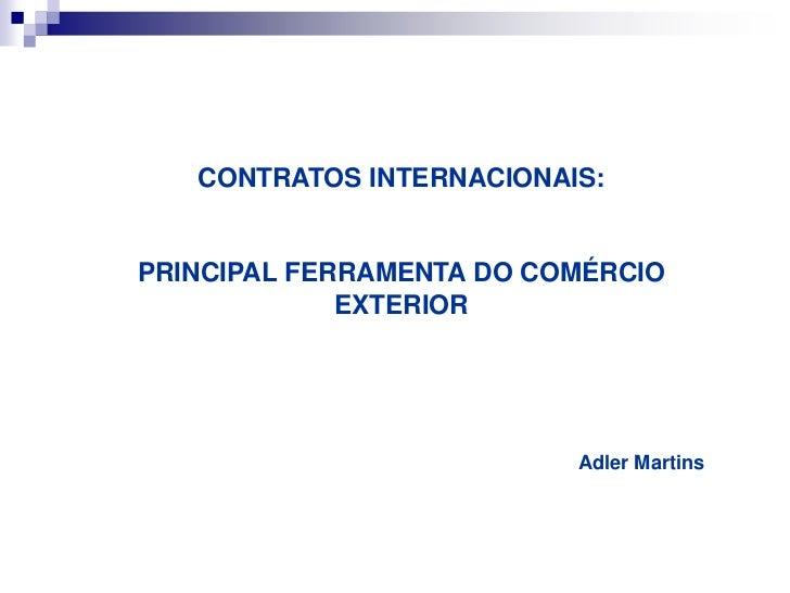 CONTRATOS INTERNACIONAIS:<br />PRINCIPAL FERRAMENTA DO COMÉRCIO EXTERIOR<br />Adler Martins<br />