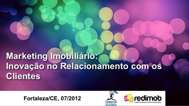 Marketing Imobiliário:Inovação no Relacionamento com osClientes   Fortaleza/CE, 07/2012