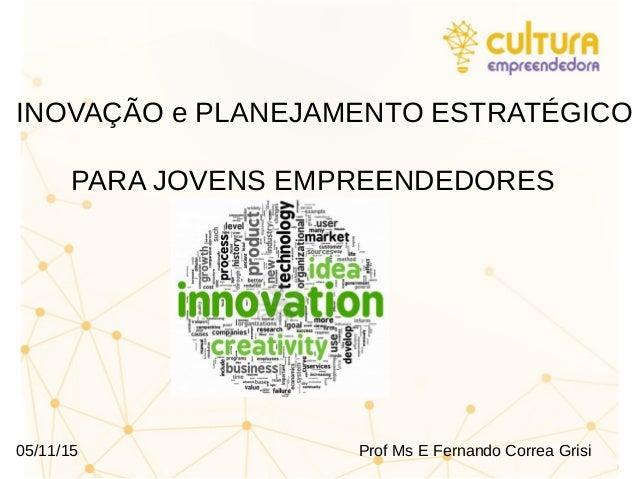 INOVAÇÃO e PLANEJAMENTO ESTRATÉGICO PARA JOVENS EMPREENDEDORES 05/11/15 Prof Ms E Fernando Correa Grisi