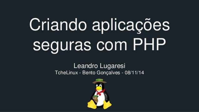 Criando aplicações  seguras com PHP  Leandro Lugaresi  TcheLinux - Bento Gonçalves - 08/11/14