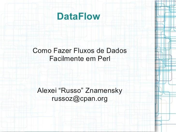 """DataFlowComo Fazer Fluxos de Dados   Facilmente em Perl Alexei """"Russo"""" Znamensky     russoz@cpan.org"""