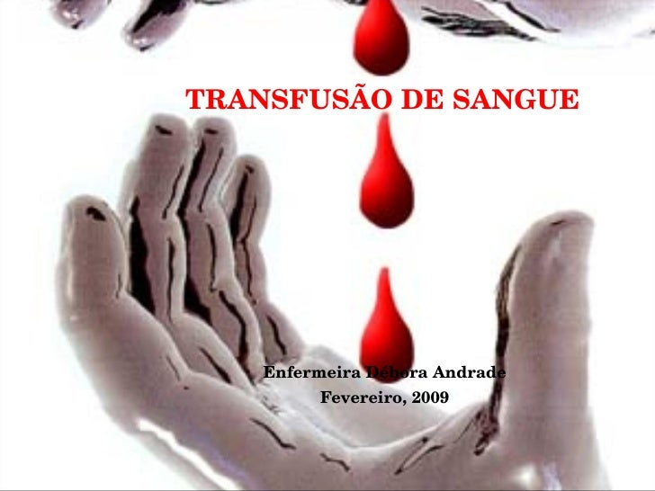 TRANSFUSÃO DE SANGUE Enfermeira Débora Andrade Fevereiro, 2009
