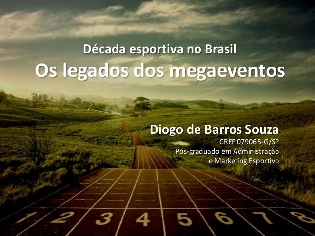 Década esportiva no Brasil Os legados dos megaeventos Diogo de Barros Souza CREF 079065-G/SP Pós-graduado em Administração...