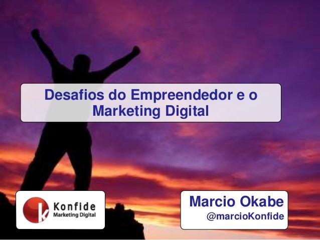 Marcio Okabe @marcioKonfide Desafios do Empreendedor e o Marketing Digital