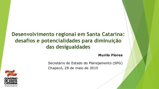 Desenvolvimento regional em Santa Catarina: desafios e potencialidades para diminuição das desigualdades Murilo Flores Sec...