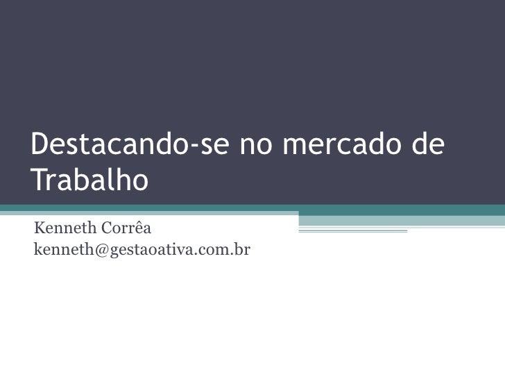 Destacando-se no mercado de Trabalho Kenneth Corrêa [email_address]