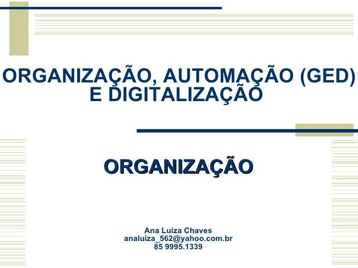 ORGANIZAÇÃO, AUTOMAÇÃO (GED) E DIGITALIZAÇÃO  Ana Luiza Chaves [email_address] 85 9995.1339 ORGANIZAÇÃO
