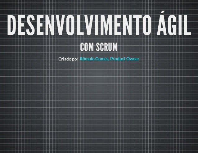 DESENVOLVIMENTO ÁGILCOM SCRUMCriado por Rômulo Gomes, Product Owner