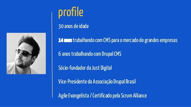 profile 30 anos de idade 14 anos trabalhando com CMS para o mercado de grandes empresas 6 anos trabalhando com Drupal CMS ...