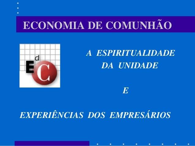 ECONOMIA DE COMUNHÃO A ESPIRITUALIDADE DA UNIDADE E EXPERIÊNCIAS DOS EMPRESÁRIOS