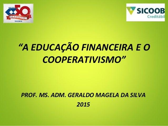 """""""A EDUCAÇÃO FINANCEIRA E O COOPERATIVISMO"""" PROF. MS. ADM. GERALDO MAGELA DA SILVA 2015"""