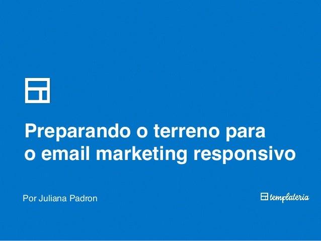 Preparando o terreno para o email marketing responsivo Por Juliana Padron