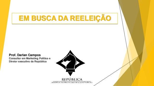 EM BUSCA DA REELEIÇÃO Prof. Darlan Campos Consultor em Marketing Político e Diretor executivo da República