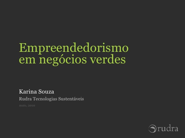 Empreendedorismo em negócios verdes  Karina Souza Rudra Tecnologias Sustentáveis maio, 2010