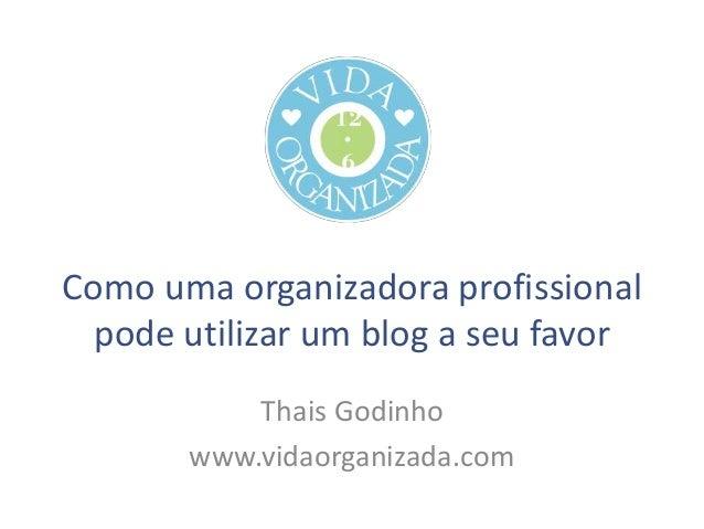 Como uma organizadora profissional pode utilizar um blog a seu favor Thais Godinho www.vidaorganizada.com