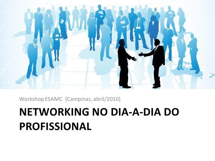 Workshop ESAMC [Campinas, abril/2010]  NETWORKING NO DIA-A-DIA DO PROFISSIONAL