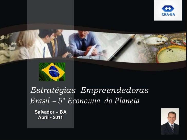 Salvador – BA<br />Abril - 2011<br />Estratégias  Empreendedoras <br />Brasil– 5ª Economia do Planeta<br />