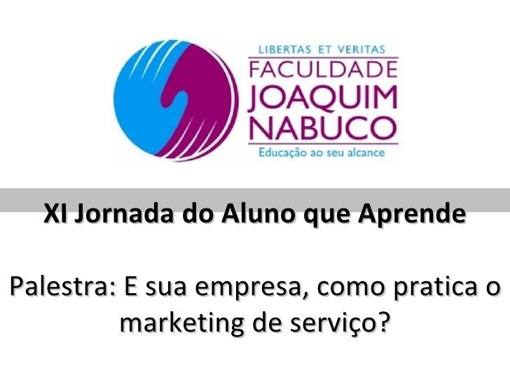 XI Jornada do Aluno que AprendePalestra: E sua empresa, como pratica o         marketing de serviço?