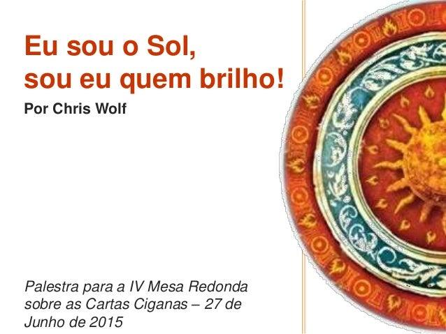 Eu sou o Sol, sou eu quem brilho! Por Chris Wolf Palestra para a IV Mesa Redonda sobre as Cartas Ciganas – 27 de Junho de ...