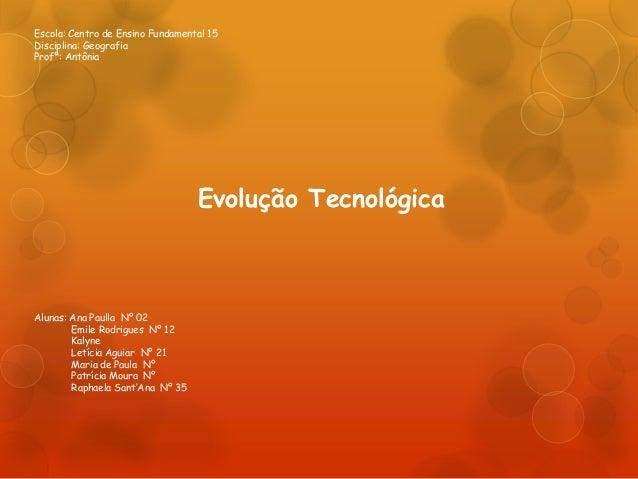 Escola: Centro de Ensino Fundamental 15 Disciplina: Geografia Profª: Antônia Evolução Tecnológica Alunas: Ana Paulla Nº 02...