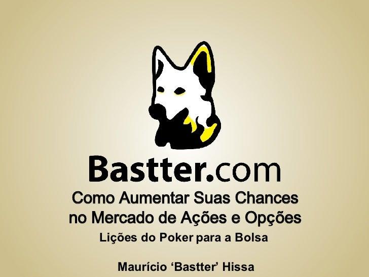 Como Aumentar Suas Chances no Mercado de A ç ões e Op ç ões Lições do Poker para a Bolsa Maurício 'Bastter' Hissa