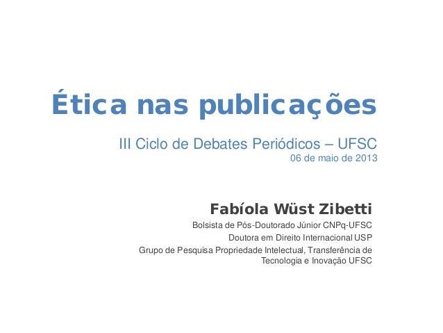 Ética nas publicações III Ciclo de Debates Periódicos – UFSC 06 de maio de 2013 Fabíola Wüst Zibetti Bolsista de Pós-Douto...