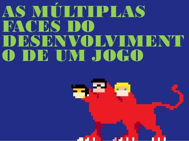 AS MÚLTIPLAS FACES DO DESENVOLVIMENT O DE UM JOGO