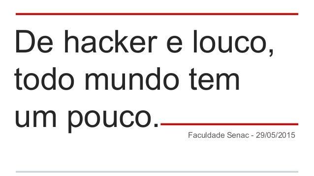 De hacker e louco, todo mundo tem um pouco. Faculdade Senac - 29/05/2015