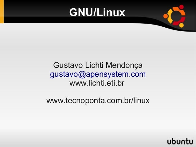 GNU/Linux Gustavo Lichti Mendonça gustavo@apensystem.com www.lichti.eti.br www.tecnoponta.com.br/linux