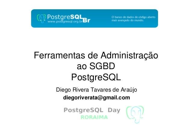 Ferramentas de Administração ao SGBD PostgreSQL Diego Rivera Tavares de Araújo diegoriverata@gmail.com