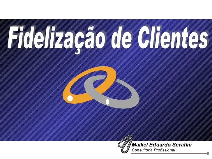 Fidelização de Clientes Maikel Eduardo Serafim  Consultoria Profissional