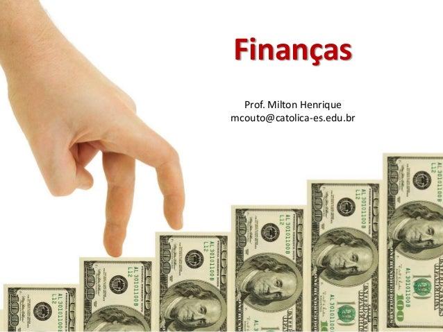 Finanças Prof. Milton Henrique mcouto@catolica-es.edu.br