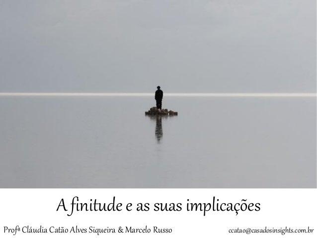 A finitude e as suas implicações  Profª Cláudia Catão Alves Siqueira & Marcelo Russo ccatao@casadosinsights.com.br