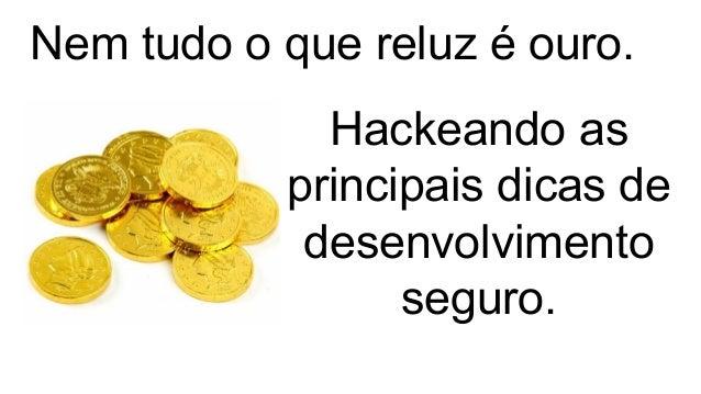Hackeando as principais dicas de desenvolvimento seguro. Nem tudo o que reluz é ouro.