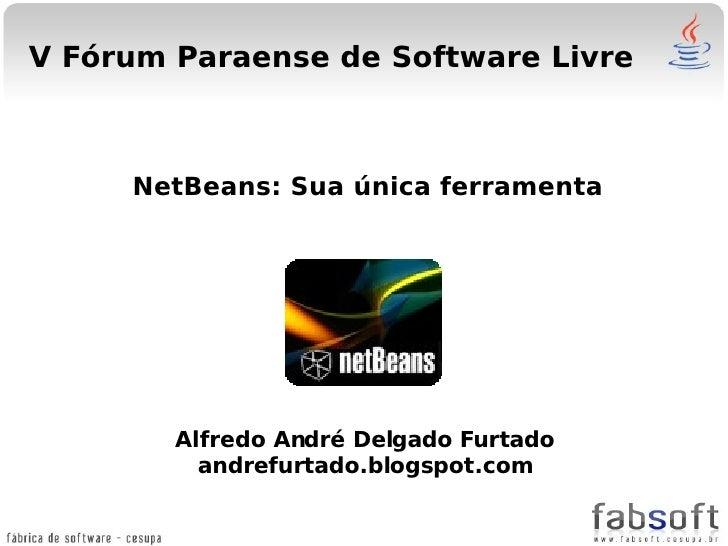 V Fórum Paraense de Software Livre         NetBeans: Sua única ferramenta             Alfredo André Delgado Furtado       ...
