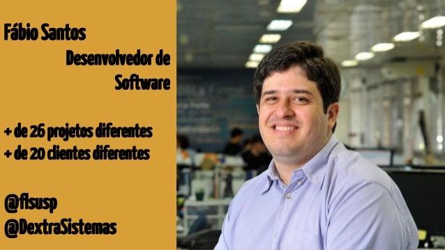 FábioSantos Desenvolvedorde Software +de26projetosdiferentes +de20clientesdiferentes @flsusp @DextraSistemas