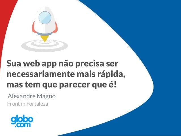 Sua web app não precisa ser necessariamente mais rápida, mas tem que parecer que é! Alexandre Magno Front in Fortaleza