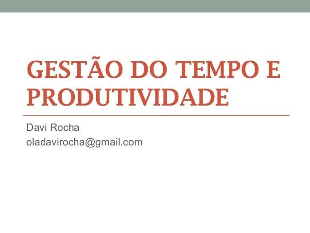GESTÃO DO TEMPO E PRODUTIVIDADE Davi Rocha oladavirocha@gmail.com